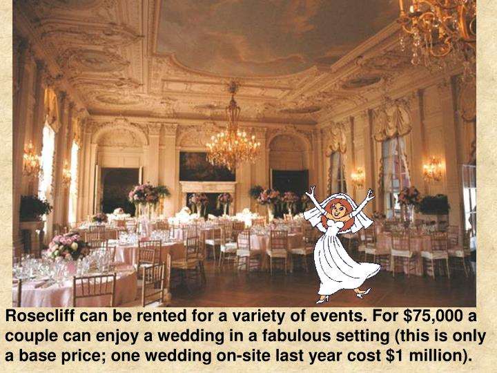 Rosecliff can be rented for a variety of events. For $75,000 a couple can enjoy a wedding in a fabulous setting (this is only a base price; one wedding on-site last year cost $1 million).