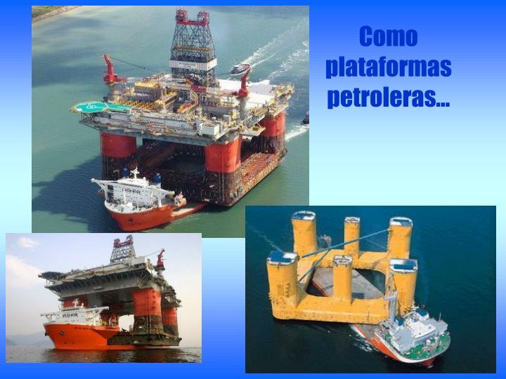 Como plataformas petroleras…