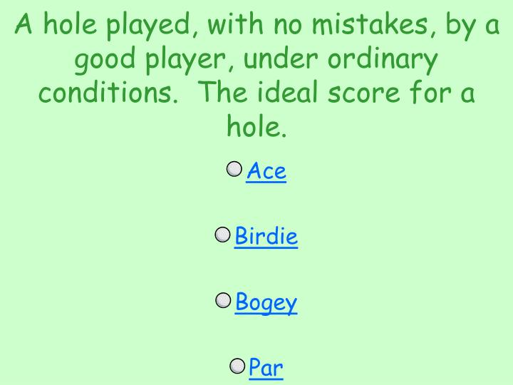 A hole played, with no mistakes, by a good player, under ordinary conditions.  The ideal score for a hole.