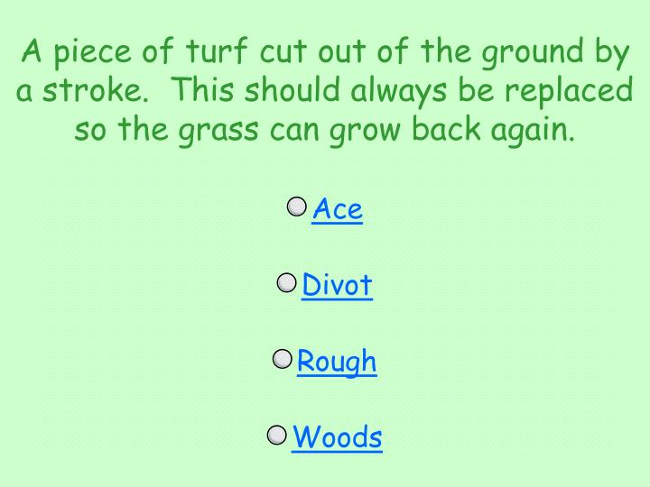 A piece of turf cut out of the ground by a stroke.  This should always be replaced so the grass can grow back again.