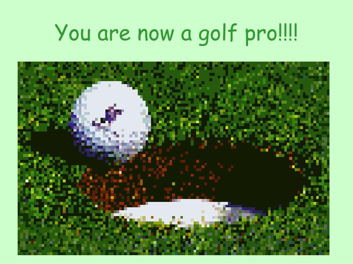You are now a golf pro!!!!