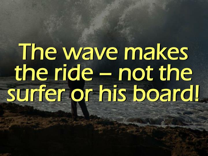 The wave makes the ride – not the surfer or his board!