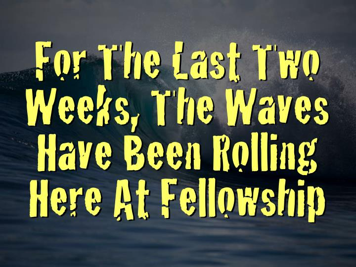 For The Last Two Weeks, The Waves Have Been Rolling Here At Fellowship