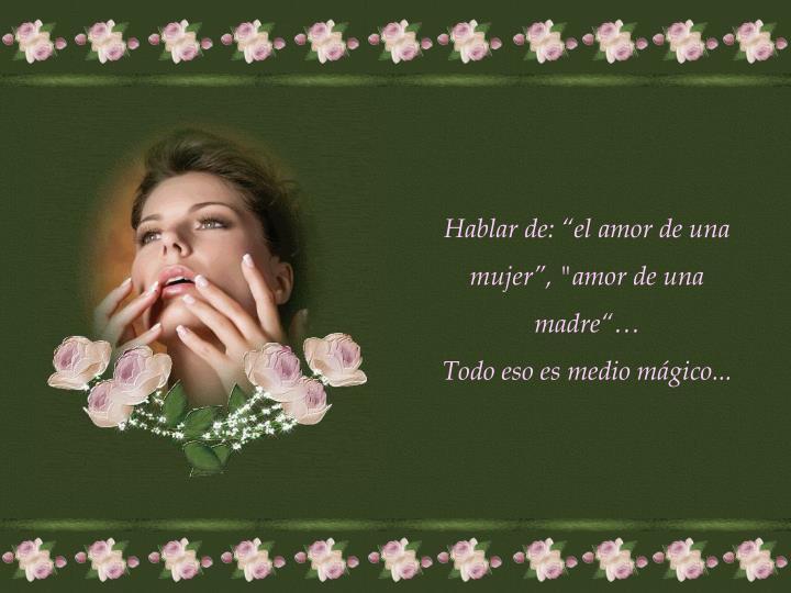 """Hablar de: """"el amor de una mujer"""", """"amor de una madre""""…"""