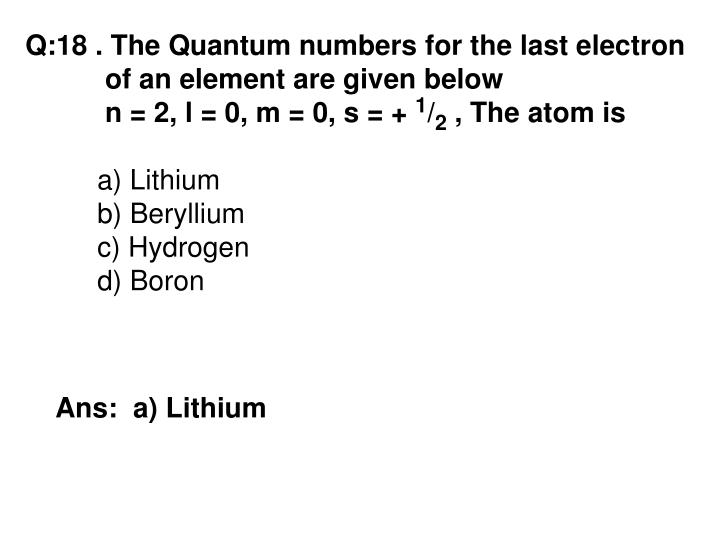 Q:18 . The Quantum numbers for the last electron