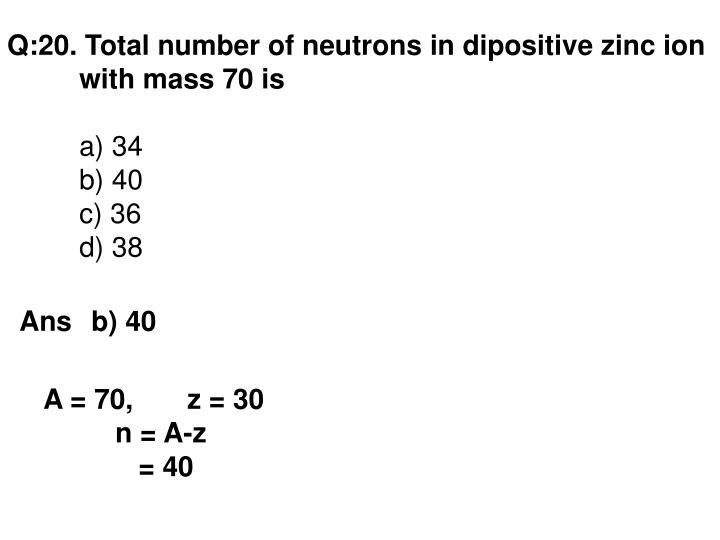 Q:20. Total number of neutrons in dipositive zinc ion