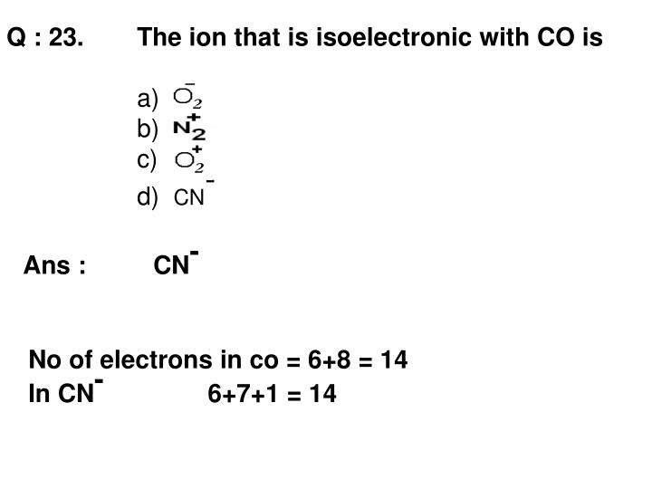 Q : 23. The ion that is isoelectronic with CO is