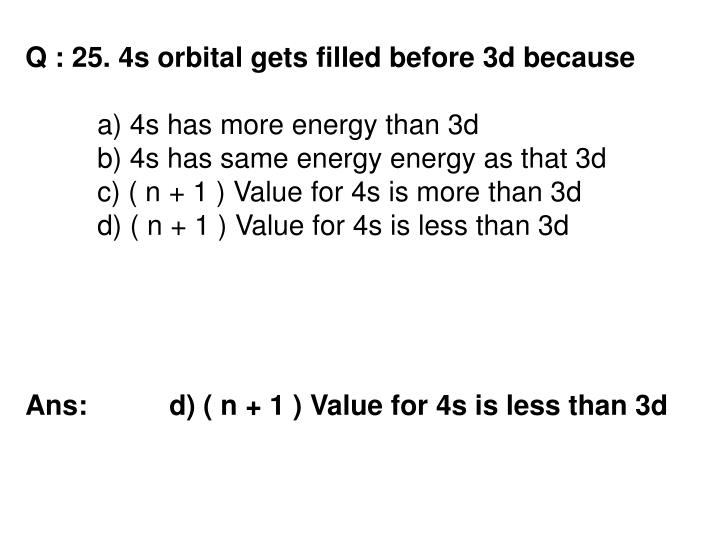 Q : 25. 4s orbital gets filled before 3d because