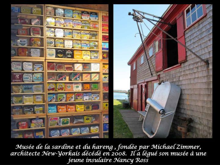 Musée de la sardine et du hareng , fondée par Michael Zimmer, architecte New-Yorkais décédé en 2008.  Il a légué son musée à une jeune insulaire Nancy Ross