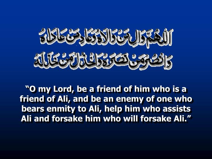 """""""O my Lord, be a friend of him who is a friend of Ali, and be an enemy of one who bears enmity to Ali, help him who assists Ali and forsake him who will forsake Ali."""""""