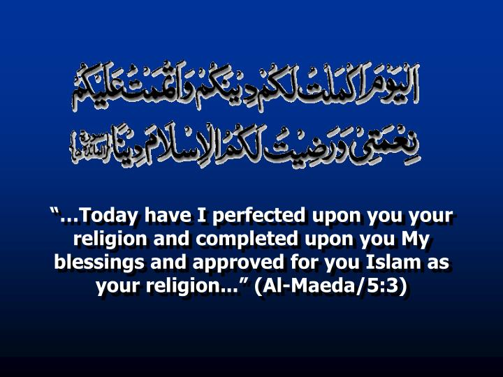 """""""…Today have I perfected upon you your religion and completed upon you My blessings and approved for you Islam as your religion..."""" (Al-Maeda/5:3)"""