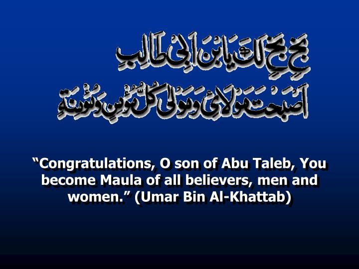 """Congratulations, O son of Abu Taleb, You become Maula of all believers, men and women."" (Umar Bin Al-Khattab)"