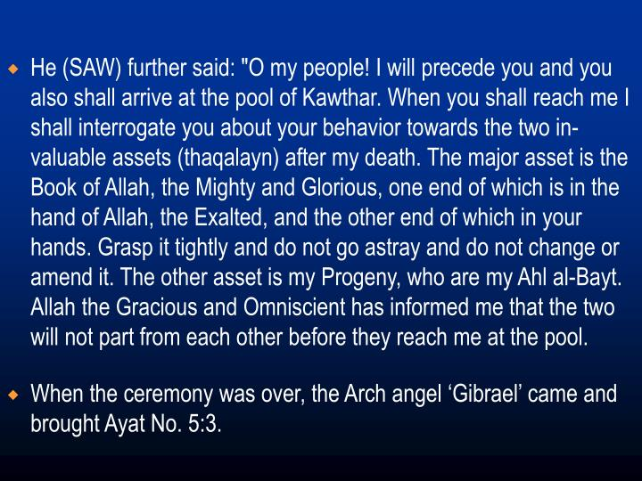 """He (SAW) further said: """"O my people! I will precede you and you also shall arrive at the pool of Kawthar. When you shall reach me I shall interrogate you about your behavior towards the two in-valuable assets (thaqalayn) after my death. The major asset is the Book of Allah, the Mighty and Glorious, one end of which is in the hand of Allah, the Exalted, and the other end of which in your hands. Grasp it tightly and do not go astray and do not change or amend it. The other asset is my Progeny, who are my Ahl al-Bayt. Allah the Gracious and Omniscient has informed me that the two will not part from each other before they reach me at the pool."""