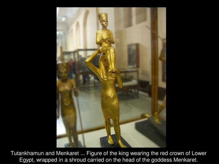 Tutankhamun and Menkaret ... Figure of the king wearing the red crown of Lower Egypt, wrapped in a shroud carried on the head of the goddess Menkaret.