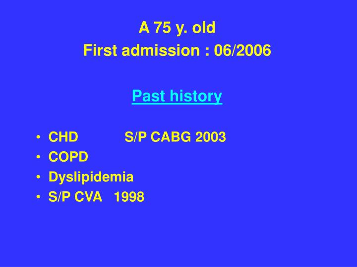 a 75 y old first admission 06 2006 past history chd s p cabg 2003 copd dyslipidemia s p cva 1998 n.