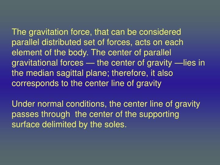 The gravitation force, that can be considered parallel distributed set of forces, acts on each element of the body. The center of parallel gravitational forces — the center of gravity —lies in the median sagittal plane; therefore, it also corresponds to the center line of gravity