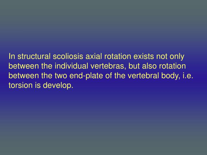 In structural scoliosis axial rotation exists not only between the individual vertebras, but also rotation between the two end-plate of the vertebral body, i.e. torsion is develop.