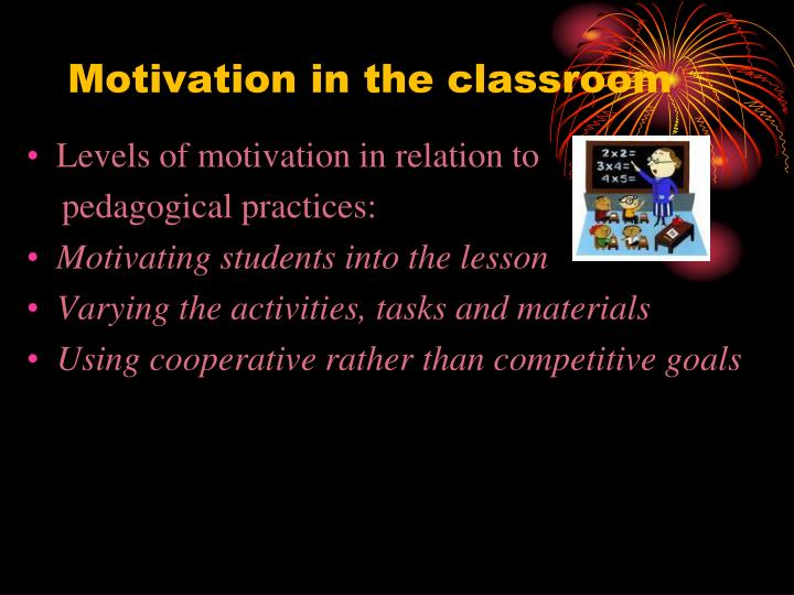 motivation in the classroom From chapter 7: transformative classroom management  by this source of  motivation and therefore more concerned with the kinds of grades that they  receive.