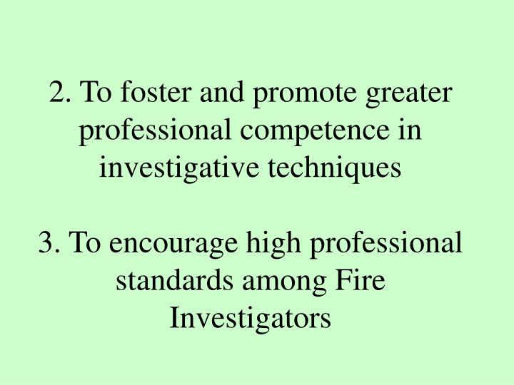 2. To foster and promote greater professional competence in investigative techniques