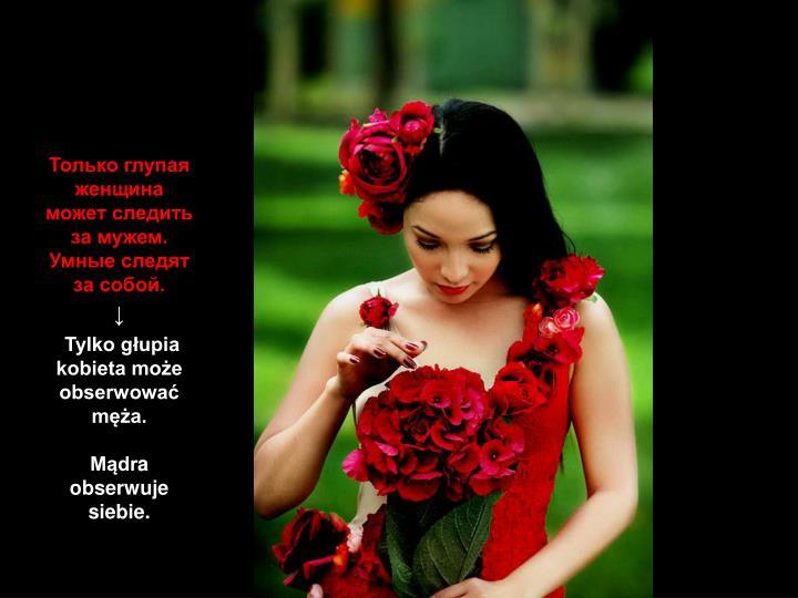 Только глупая женщина может следить за мужем. Умные следят за собой.