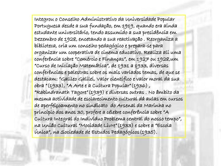 """Integrou o Conselho Administrativo da Universidade Popular Portuguesa desde a sua fundação, em 1919, quando era ainda estudante universitário, tendo assumido a sua presidência em Dezembro de 1928, encetando a sua reactivação . Reorganiza a biblioteca, cria um conselho pedagógico e prepara-se para organizar um cooperativa de cinema educativo. Realiza ali uma conferência sobre """"Comércio e Finanças"""", em 1927 ou 1928,um """"Curso de Iniciação Matemática"""", de 1931 a 1933, diversas conferências e palestras sobre os mais variados temas, de que se destacam: """"Galileo Galilei, Valor científico e valor moral da sua obra """"(1933), """"A Arte e a Cultura Popular""""(1936) , """"Rabindranath Tagore""""(1939) e diversas outras . No âmbito da mesma actividade de esclarecimento cultural dá aulas em cursos de aperfeiçoamento no sindicato  do Arsenal da Marinha no princípio dos anos 30, profere a célebre conferência sobre """"A Cultura Integral do Indivíduo Problema central do nosso tempo"""", na União Cultural """"Mocidade Livre""""(1933) e sobre a """"Escola Única"""", na Sociedade de Estudos Pedagógicos(1935)."""