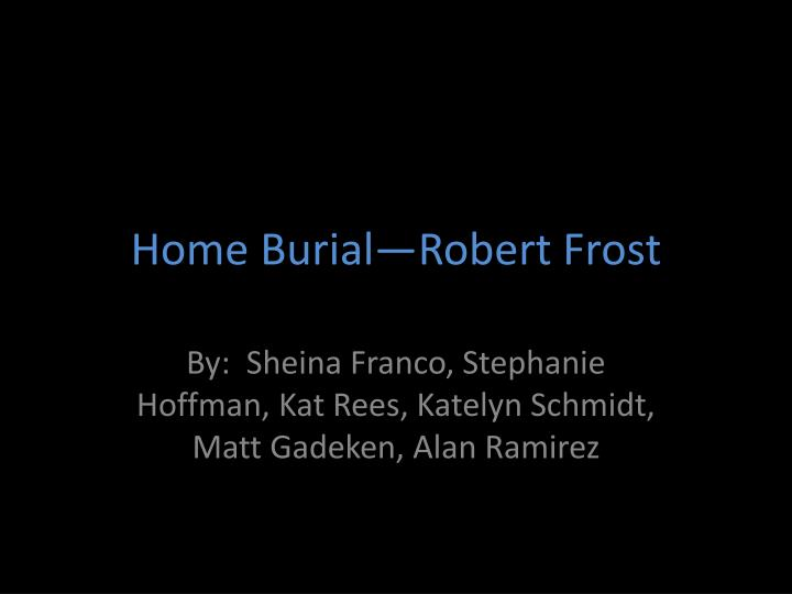 analysis of home burial Home burial is great narrative poem of robert frost in this poem he has described an anxious conversation between a rural husband and wife it is a dramatic dialogue between a husband and with his wife.