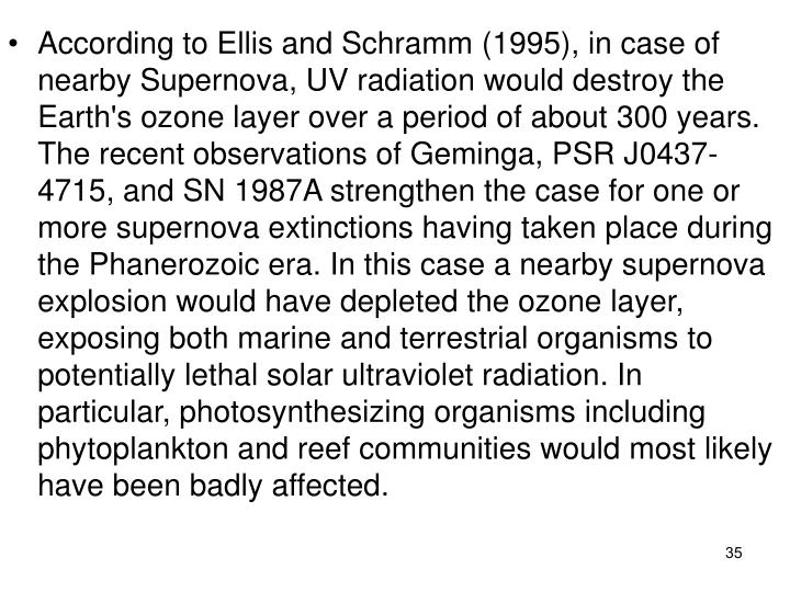 According to Ellis and Schramm (1995), in case of nearby Supernova, UV radiation would destroy the Earth's ozone layer over a period of about 300 years. The recent observations of Geminga, PSR J0437-4715, and SN 1987A strengthen the case for one or more supernova extinctions having taken place during the Phanerozoic era. In this case a nearby supernova explosion would have depleted the ozone layer, exposing both marine and terrestrial organisms to potentially lethal solar ultraviolet radiation. In particular, photosynthesizing organisms including phytoplankton and reef communities would most likely have been badly affected.