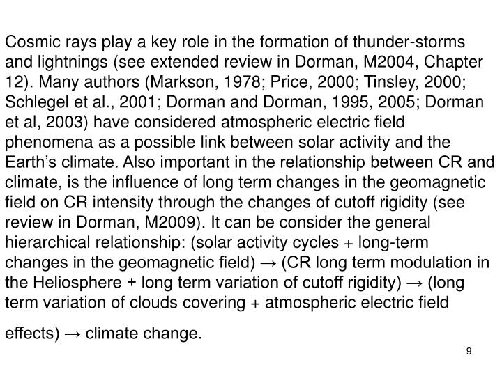 Cosmic rays play a key role in the formation of thunder-storms and lightnings (see extended review in Dorman, M2004, Chapter 12). Many authors (Markson, 1978; Price, 2000; Tinsley, 2000; Schlegel et al., 2001; Dorman and Dorman, 1995, 2005; Dorman et al, 2003) have considered atmospheric electric field phenomena as a possible link between solar activity and the Earth's climate. Also important in the relationship between CR and climate, is the influence of long term changes in the geomagnetic field on CR intensity through the changes of cutoff rigidity (see review in Dorman, M2009). It can be consider the general hierarchical relationship: (solar activity cycles + long-term changes in the geomagnetic field) → (CR long term modulation in the Heliosphere + long term variation of cutoff rigidity) → (long term variation of clouds covering + atmospheric electric field effects) → climate change.