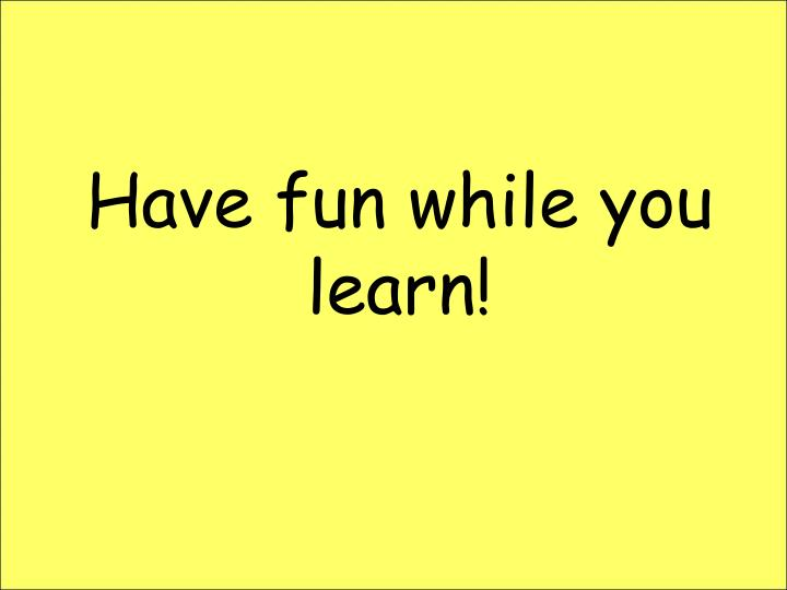 Have fun while you learn!