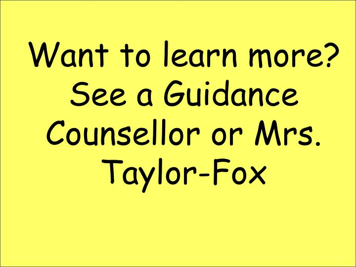 Want to learn more?  See a Guidance Counsellor or Mrs. Taylor-Fox