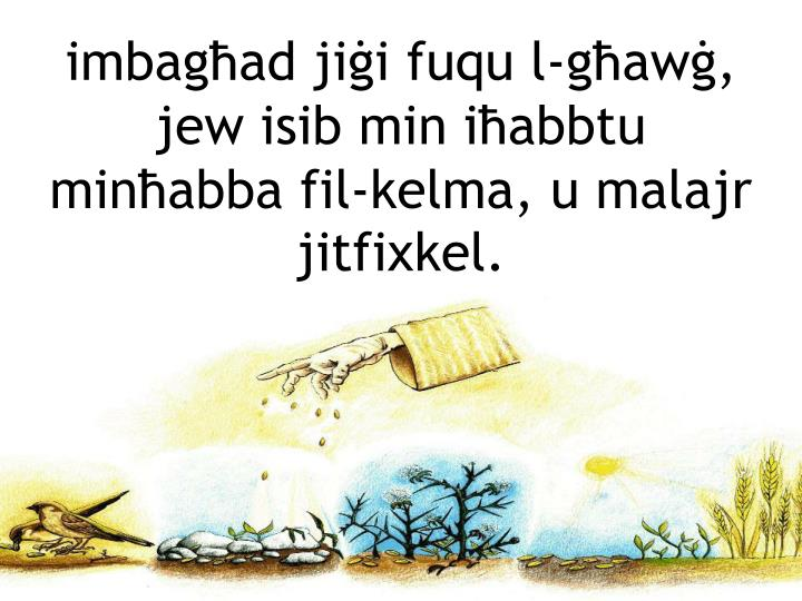 imbagħad jiġi fuqu l-għawġ, jew isib min iħabbtu minħabba fil-kelma, u malajr jitfixkel.