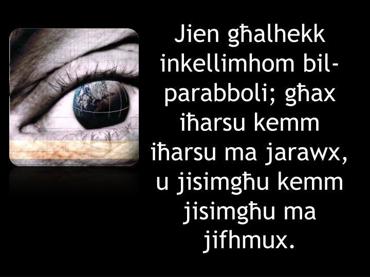 Jien għalhekk inkellimhom bil-parabboli; għax iħarsu kemm iħarsu ma jarawx, u jisimgħu kemm jisimgħu ma jifhmux.