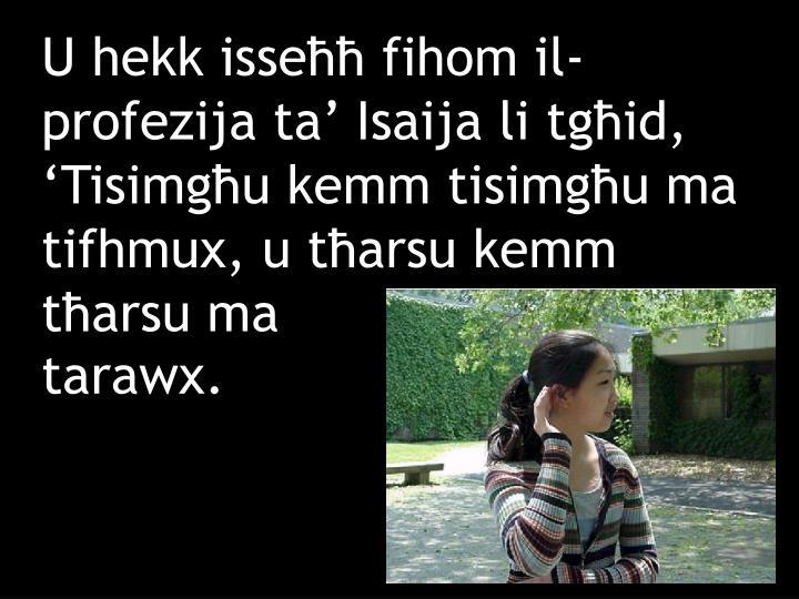 U hekk isseħħ fihom il-profezija ta' Isaija li tgħid, 'Tisimgħu kemm tisimgħu ma tifhmux, u tħarsu kemm tħarsu ma