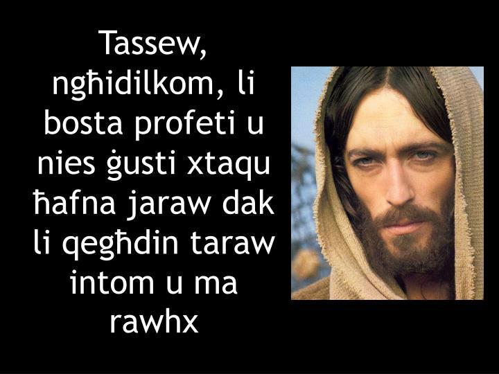 Tassew, ngħidilkom, li bosta profeti u nies ġusti xtaqu ħafna jaraw dak li qegħdin taraw intom u ma rawhx