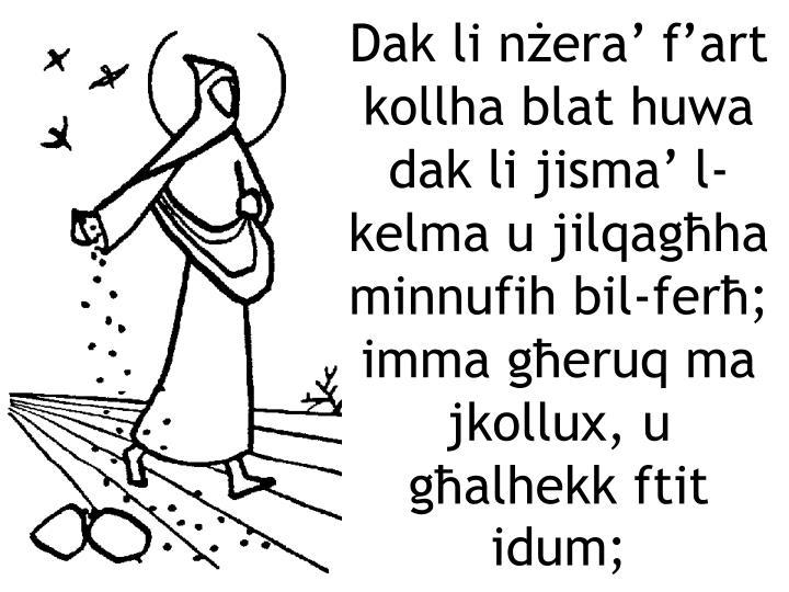 Dak li nżera' f'art kollha blat huwa dak li jisma' l-kelma u jilqagħha minnufih bil-ferħ; imma għeruq ma jkollux, u għalhekk ftit idum;