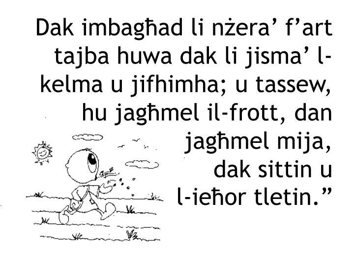 Dak imbagħad li nżera' f'art tajba huwa dak li jisma' l-kelma u jifhimha; u tassew, hu jagħmel il-frott, dan jagħmel mija,