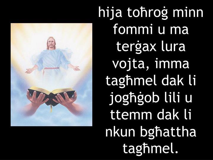 hija toħroġ minn fommi u ma terġax lura vojta, imma tagħmel dak li jogħġob lili u ttemm dak li nkun bgħattha tagħmel.
