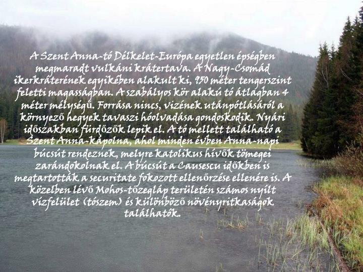 A Szent Anna-tó Délkelet-Európa egyetlen épségben megmaradt vulkáni krátertava. A Nagy-Csomád ikerkráterének egyikében alakult ki, 950 méter tengerszint feletti magasságban. A szabályos kör alakú tó átlagban 4 méter mélységű. Forrása nincs, vizének utánpótlásáról a környező hegyek tavaszi hóolvadása gondoskodik. Nyári időszakban fürdőzők lepik el. A tó mellett található a Szent Anna-kápolna, ahol minden évben Anna-napi búcsút rendeznek, melyre katolikus hívők tömegei zarándokolnak el. A búcsút a Causescu időkben is megtartották a securitate fokozott ellenőrzése ellenére is. A közelben lévő Mohos-tőzegláp területén számos nyílt vízfelület (tószem) és különböző növényritkaságok találhatók.