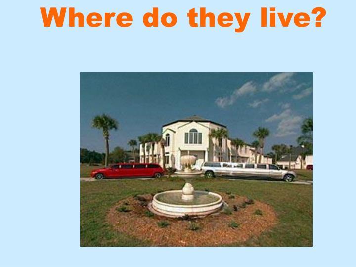 Where do they live?