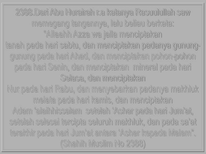 2388.Dari Abu Hurairah r.a katanya Rasuulullah saw memegang tangannya, lalu beliau berkata: