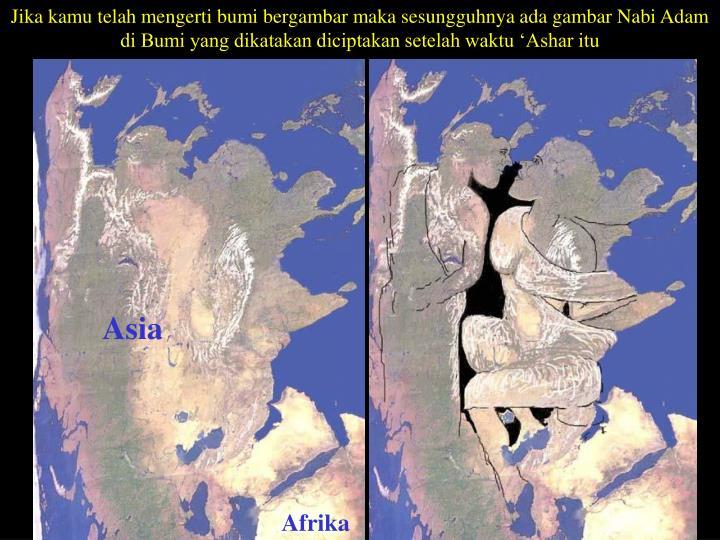 Jika kamu telah mengerti bumi bergambar maka sesungguhnya ada gambar Nabi Adam di Bumi yang dikatakan diciptakan setelah waktu 'Ashar itu