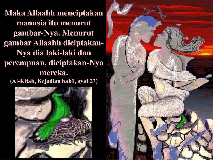 Maka Allaahh menciptakan manusia itu menurut gambar-Nya. Menurut gambar Allaahh diciptakan-Nya dia laki-laki dan perempuan, diciptakan-Nya mereka.