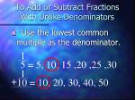 to add or subtract fractions with unlike denominators2