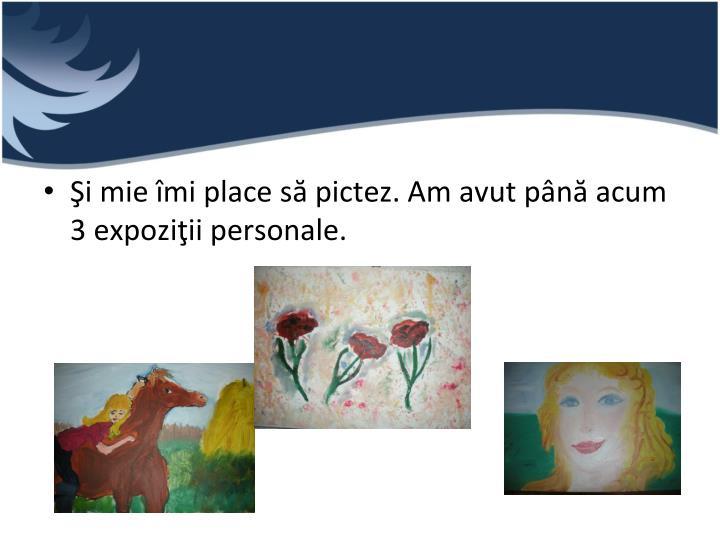 Şi mie îmi place să pictez. Am avut până acum 3 expoziţii personale.