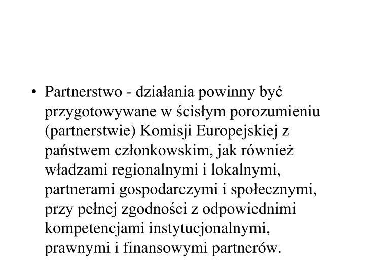 Partnerstwo - działania powinny być przygotowywane w ścisłym porozumieniu (partnerstwie) Komisji Europejskiej z państwem członkowskim, jak również władzami regionalnymi i lokalnymi, partnerami gospodarczymi i społecznymi, przy pełnej zgodności z odpowiednimi kompetencjami instytucjonalnymi, prawnymi i finansowymi partnerów.