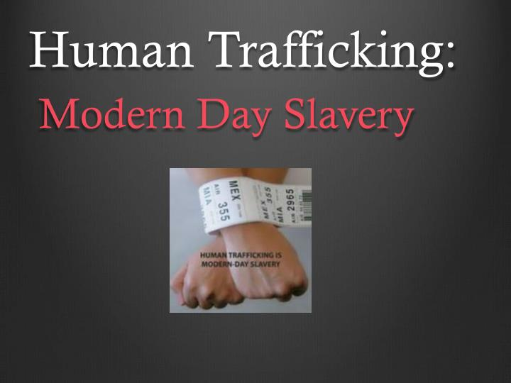 human trafficking the modern day slavery Human trafficking is the trade of humans for the purpose of forced labour, sexual slavery, or commercial sexual exploitation for the trafficker or others this may encompass providing a spouse in the context of forced marriage, or the extraction of organs or tissues, including for surrogacy and ova removal.