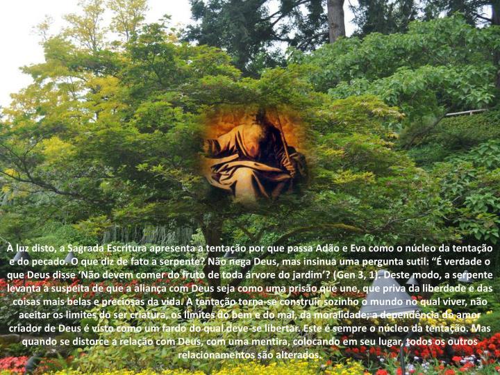 """À luz disto, a Sagrada Escritura apresenta a tentação por que passa Adão e Eva como o núcleo da tentação e do pecado. O que diz de fato a serpente? Não nega Deus, mas insinua uma pergunta sutil: """"É verdade o que Deus disse 'Não devem comer do fruto de toda árvore do jardim'? ("""