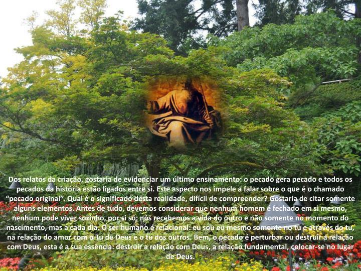 """Dos relatos da criação, gostaria de evidenciar um último ensinamento: o pecado gera pecado e todos os pecados da história estão ligados entre si. Este aspecto nos impele a falar sobre o que é o chamado """"pecado original"""". Qual é o significado desta realidade, difícil de compreender? Gostaria de citar somente alguns elementos. Antes de tudo, devemos considerar que nenhum homem é fechado em si mesmo, nenhum pode viver sozinho, por si só; nós recebemos a vida do outro e não somente no momento do nascimento, mas a cada dia. O ser humano é relacional: eu sou eu mesmo somente no tu e através do tu, na relação do amor com o Tu de Deus e o tu dos outros. Bem, o pecado é perturbar ou destruir a relação com Deus, esta é a sua essência: destruir a relação com Deus, a relação fundamental, colocar-se no lugar de Deus."""