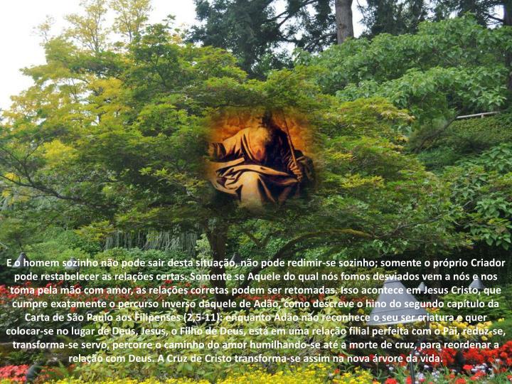 E o homem sozinho não pode sair desta situação, não pode redimir-se sozinho; somente o próprio Criador pode restabelecer as relações certas. Somente se Aquele do qual nós fomos desviados vem a nós e nos toma pela mão com amor, as relações corretas podem ser retomadas. Isso acontece em Jesus Cristo, que cumpre exatamente o percurso inverso daquele de Adão, como descreve o hino do segundo capítulo da Carta de São Paulo aos