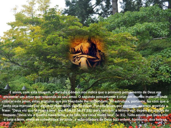 """E assim, com esta imagem, o livro do Gênesis nos indica que o primeiro pensamento de Deus era encontrar um amor que responda ao seu amor. O segundo pensamento é criar um mundo material onde colocar este amor, estas criaturas que em liberdade lhe respondam. Tal estrutura, portanto, faz com que o texto seja marcado por algumas repetições significativas. Por seis vezes, por exemplo, aparece repetida a frase: """"Deus viu que era coisa boa"""" (vv. 4.10.12.18.21.25), para concluir, a sétima vez, depois da criação do homem: """"Deus viu o quanto havia feito, e de fato, era coisa muito boa"""" (v. 31). Tudo aquilo que Deus cria é belo e bom, cheio de sabedoria e de amor; a ação criadora de Deus traz ordem, harmonia, doa beleza."""